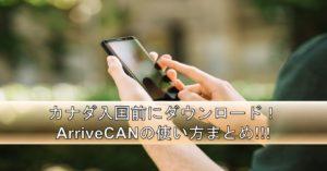【カナダ・トロント留学】渡航前に必ず準備!ArriveCANアプリについて徹底解説!