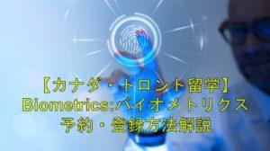 【カナダ・トロント留学】Biometrics:バイオメトリクス(指紋認証)  予約・登録方法解説