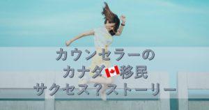 【カウンセラーのひとり言】私のカナダ移民サクセス?ストーリー