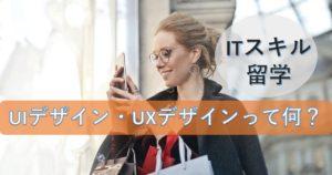 【IT留学】UI/UXデザインって何?どんな仕事をするの?