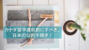 【留学準備】カナダ留学前に日本での公的手続きも忘れずに!
